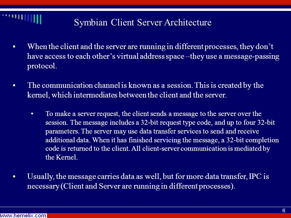 6 Symbian Client Server Architecture When the client and the server are running in different processes, they dont have access to each others virtual address space –they use a message-passing protocol.