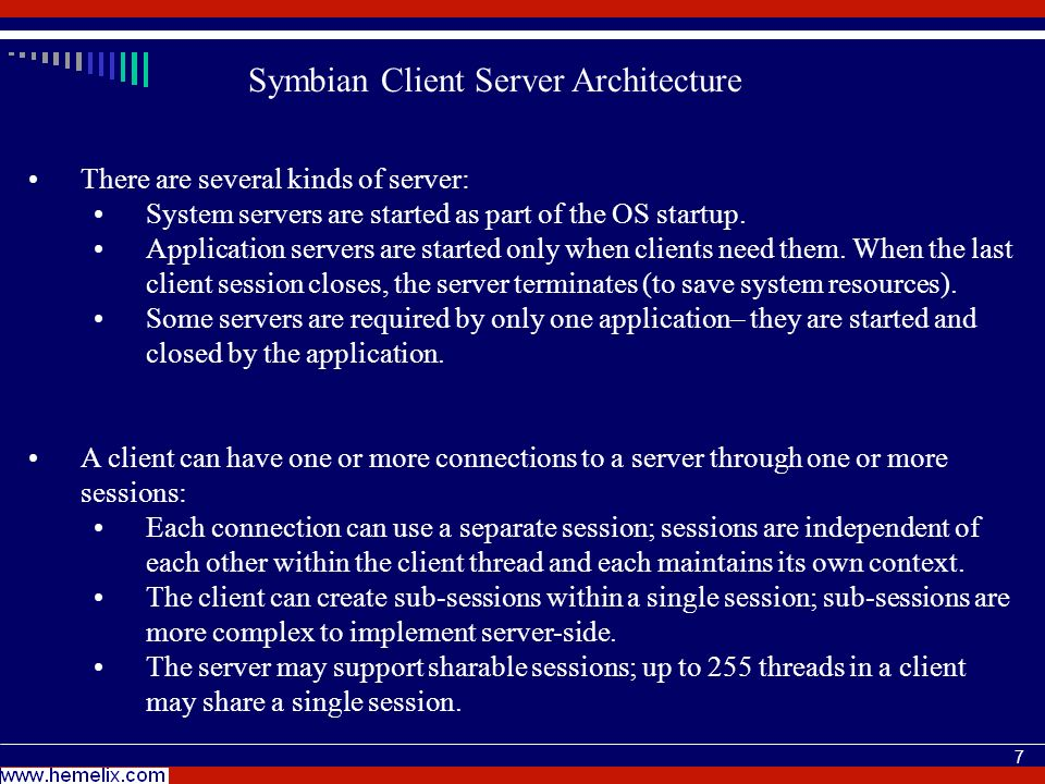 7 Symbian Client Server Architecture There are several kinds of server: System servers are started as part of the OS startup. Application servers are