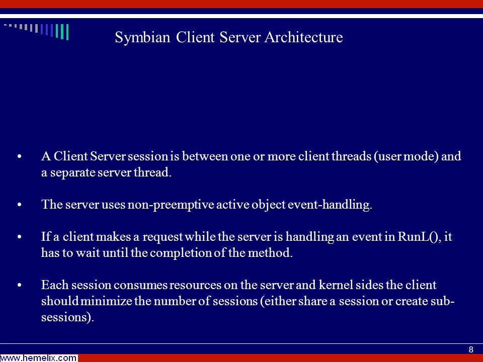 8 Symbian Client Server Architecture A Client Server session is between one or more client threads (user mode) and a separate server thread.