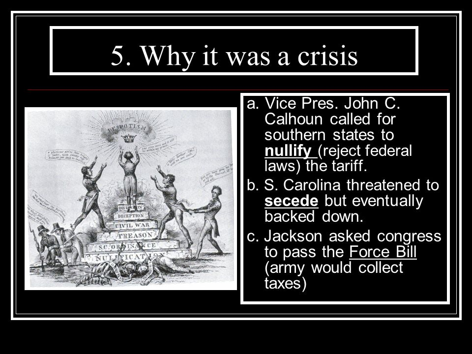 5. Why it was a crisis a. Vice Pres. John C. Calhoun called for southern states to nullify (reject federal laws) the tariff. b. S. Carolina threatened