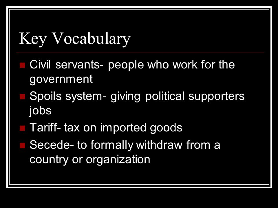 Key Vocabulary Civil servants- people who work for the government Spoils system- giving political supporters jobs Tariff- tax on imported goods Secede
