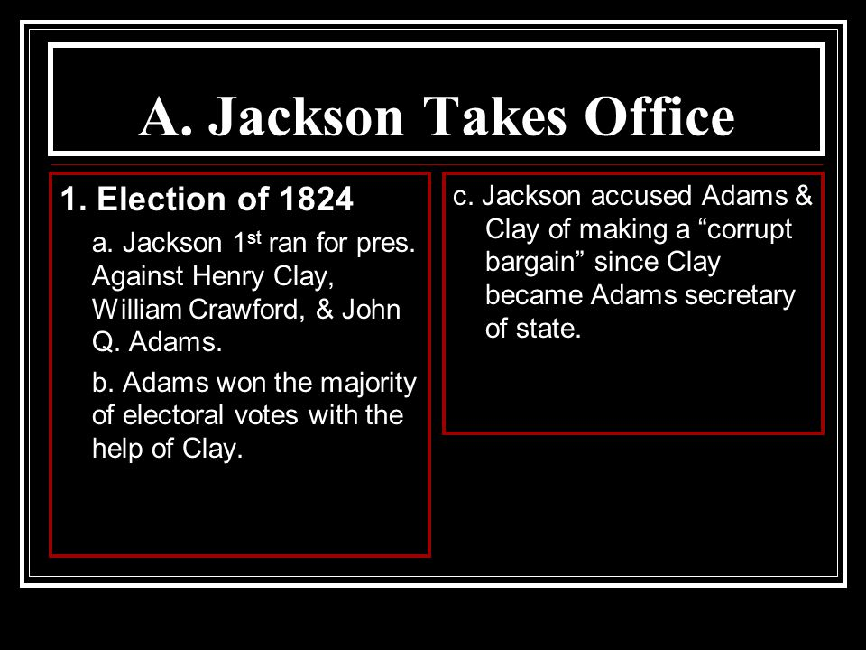 A. Jackson Takes Office 1. Election of 1824 a. Jackson 1 st ran for pres. Against Henry Clay, William Crawford, & John Q. Adams. b. Adams won the majo