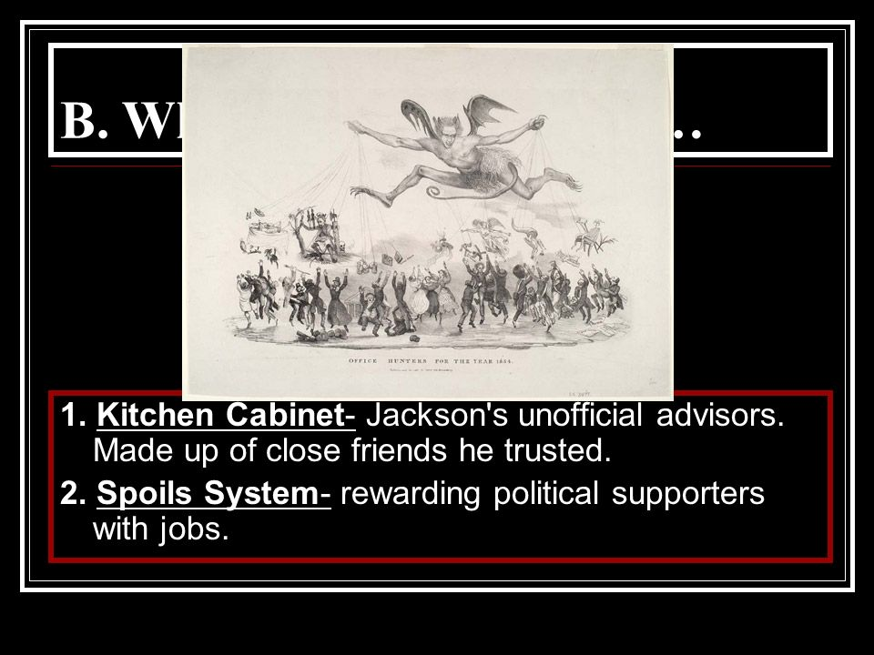 B. While he was president… 1. Kitchen Cabinet- Jackson's unofficial advisors. Made up of close friends he trusted. 2. Spoils System- rewarding politic