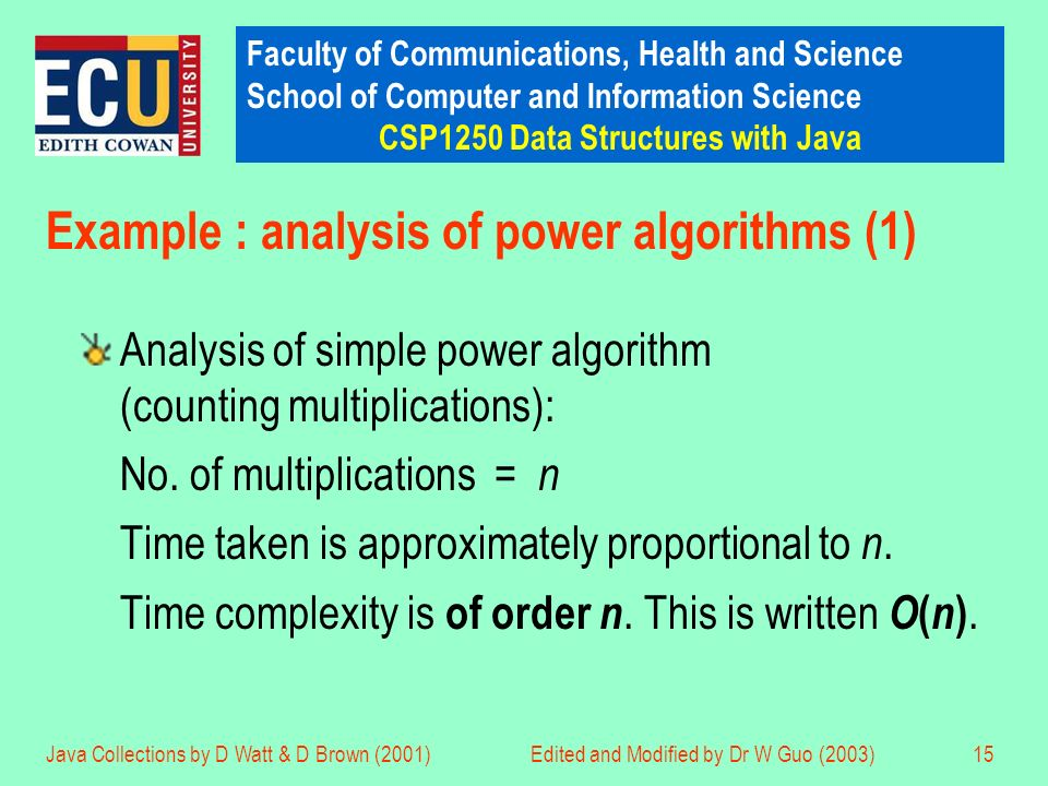 Faculty of Communications, Health and Science School of Computer and Information Science CSP1250 Data Structures with Java Java Collections by D Watt & D Brown (2001)Edited and Modified by Dr W Guo (2003)15 Example : analysis of power algorithms (1) Analysis of simple power algorithm (counting multiplications): No.