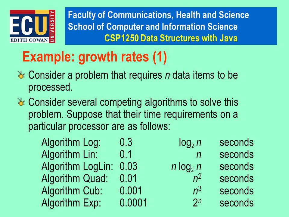Faculty of Communications, Health and Science School of Computer and Information Science CSP1250 Data Structures with Java Example: growth rates (1) C
