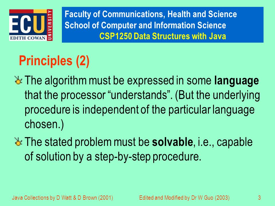 Faculty of Communications, Health and Science School of Computer and Information Science CSP1250 Data Structures with Java Java Collections by D Watt & D Brown (2001)Edited and Modified by Dr W Guo (2003)3 Principles (2) The algorithm must be expressed in some language that the processor understands.