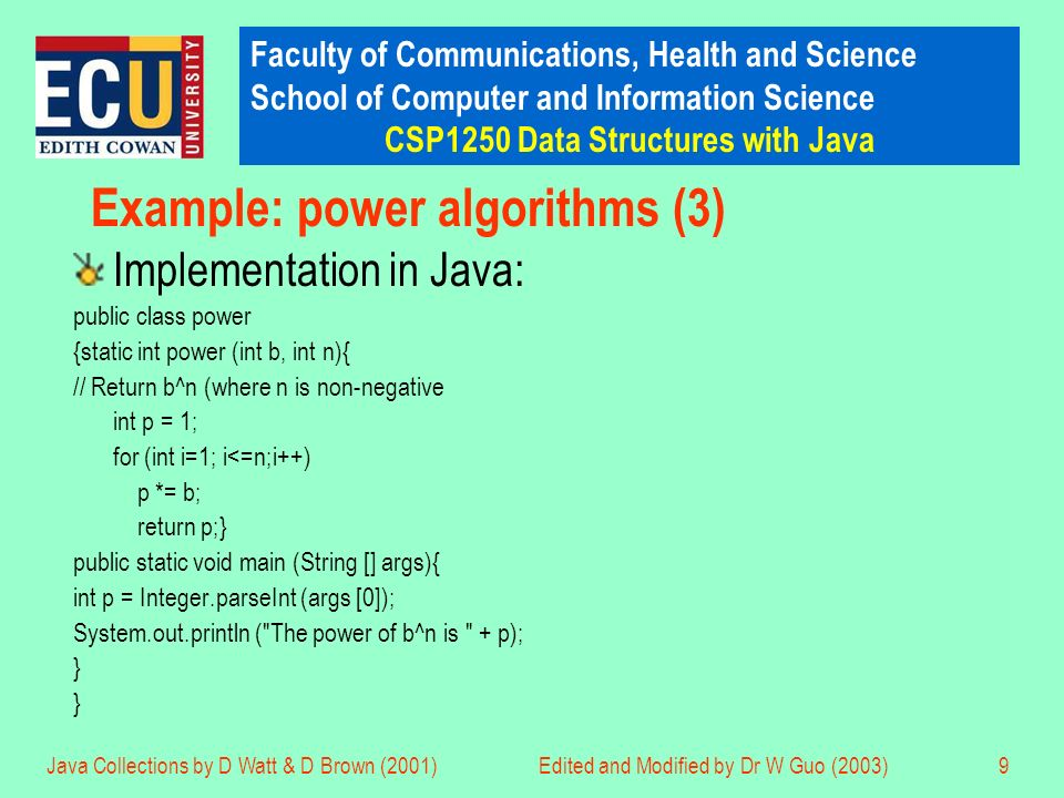 Faculty of Communications, Health and Science School of Computer and Information Science CSP1250 Data Structures with Java Java Collections by D Watt & D Brown (2001)Edited and Modified by Dr W Guo (2003)9 Example: power algorithms (3) Implementation in Java: public class power {static int power (int b, int n){ // Return b^n (where n is non-negative int p = 1; for (int i=1; i<=n;i++) p *= b; return p;} public static void main (String [] args){ int p = Integer.parseInt (args [0]); System.out.println ( The power of b^n is + p); }