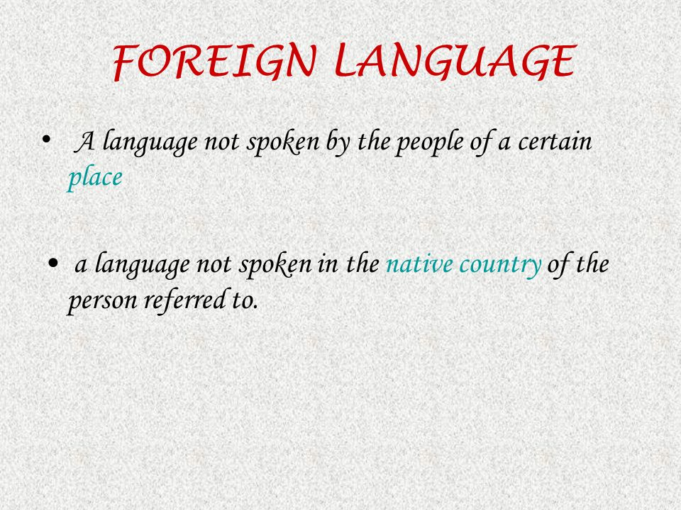 FOREIGN LANGUAGE A language not spoken by the people of a certain place a language not spoken in the native country of the person referred to.