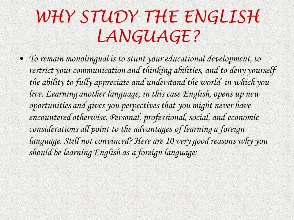 WHY STUDY THE ENGLISH LANGUAGE? To remain monolingual is to stunt your educational development, to restrict your communication and thinking abilities,