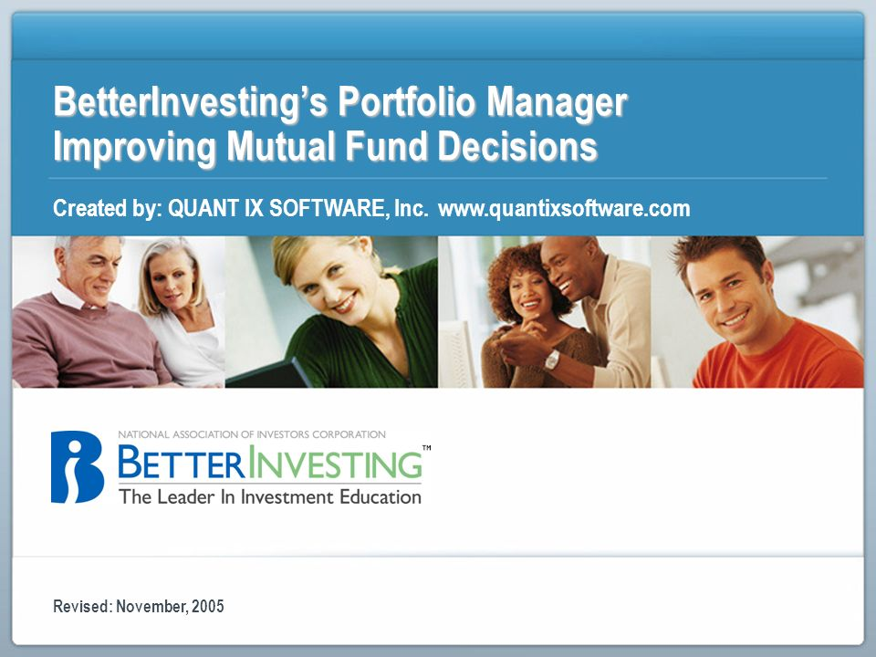 BetterInvestings Portfolio Manager Improving Mutual Fund Decisions Created by: QUANT IX SOFTWARE, Inc. www.quantixsoftware.com Revised: November, 2005