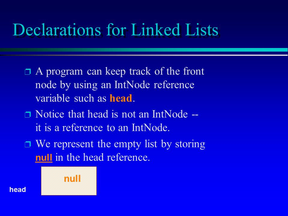 Declarations for Linked Lists p p A program can keep track of the front node by using an IntNode reference variable such as head. p p Notice that head