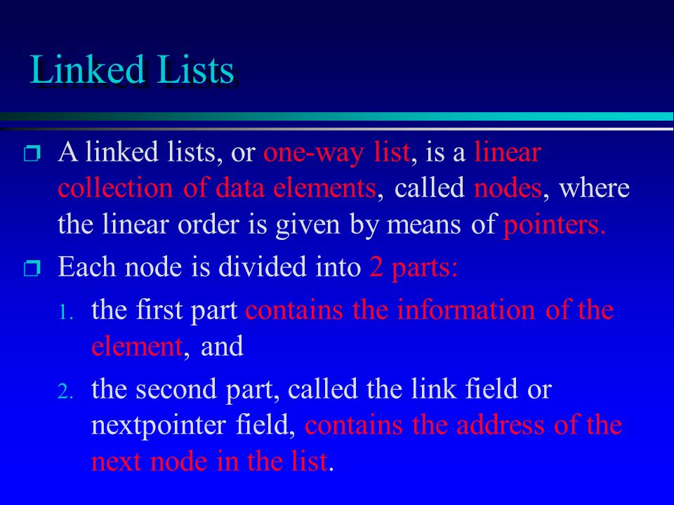 p A linked lists, or one-way list, is a linear collection of data elements, called nodes, where the linear order is given by means of pointers. p Each