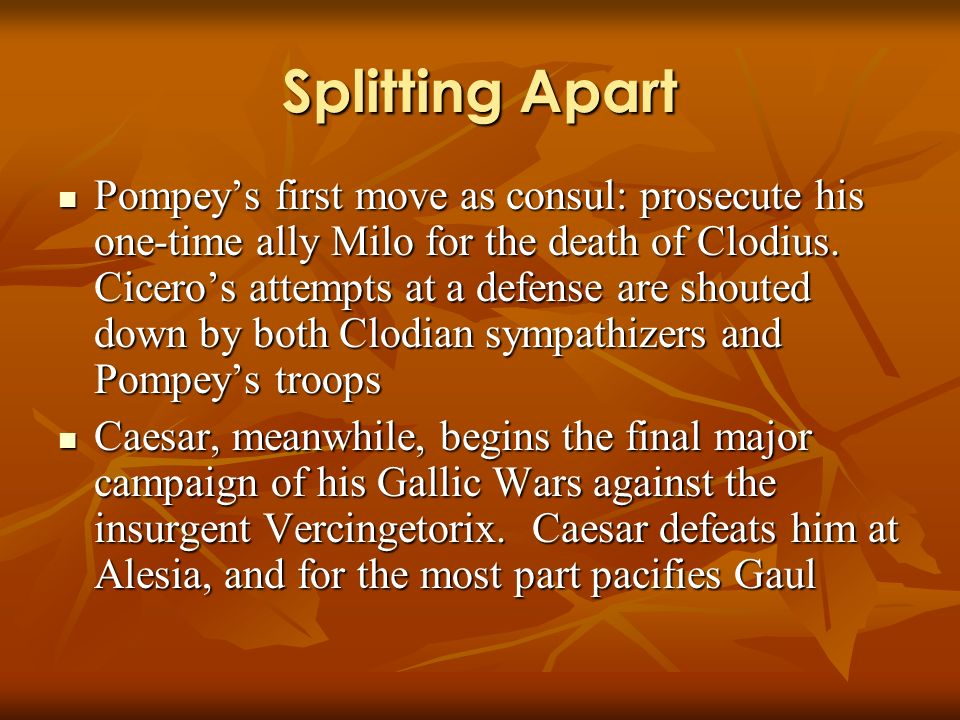 Splitting Apart Pompeys first move as consul: prosecute his one-time ally Milo for the death of Clodius.