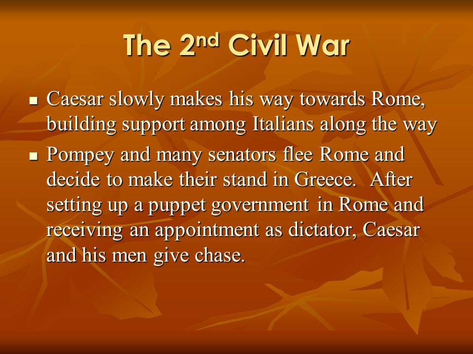 The 2 nd Civil War Caesar slowly makes his way towards Rome, building support among Italians along the way Caesar slowly makes his way towards Rome, building support among Italians along the way Pompey and many senators flee Rome and decide to make their stand in Greece.