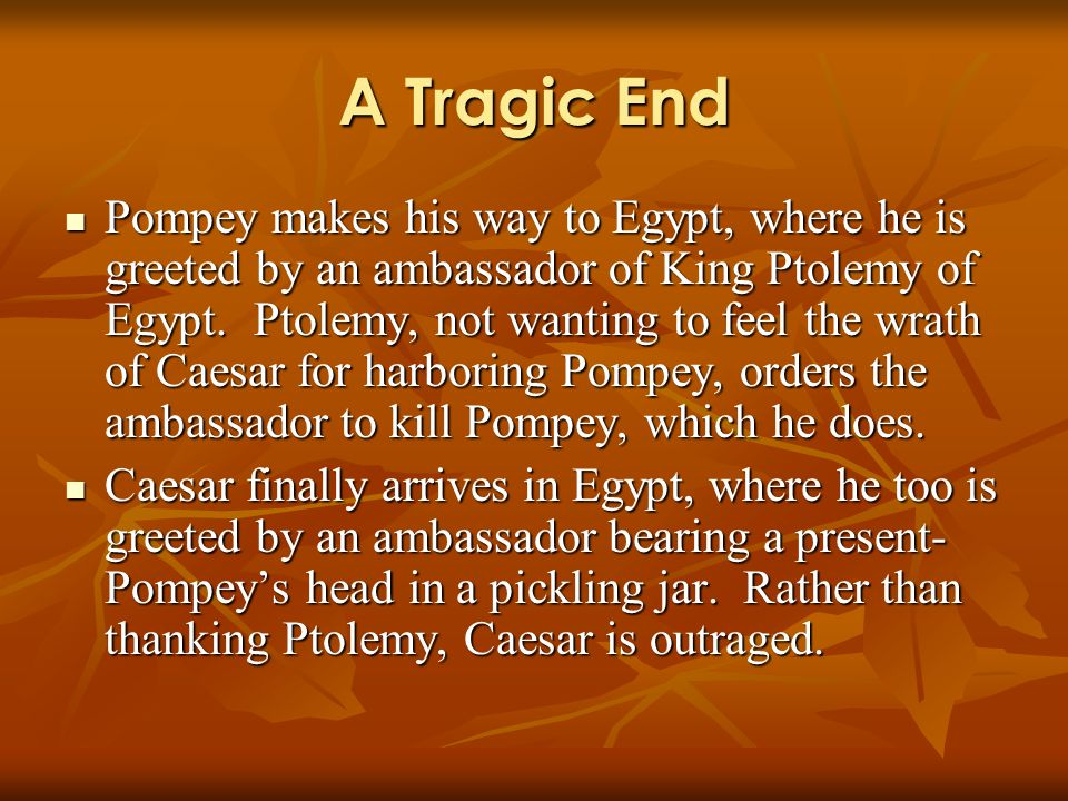 A Tragic End Pompey makes his way to Egypt, where he is greeted by an ambassador of King Ptolemy of Egypt. Ptolemy, not wanting to feel the wrath of C