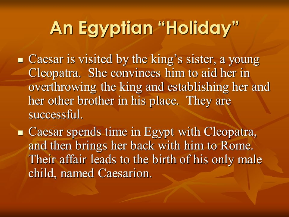 An Egyptian Holiday Caesar is visited by the kings sister, a young Cleopatra. She convinces him to aid her in overthrowing the king and establishing h