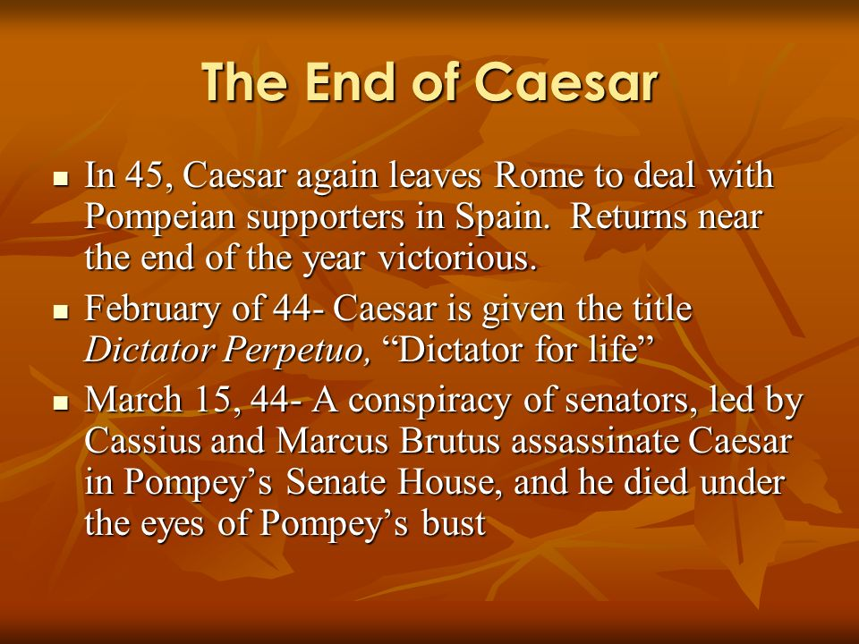 The End of Caesar In 45, Caesar again leaves Rome to deal with Pompeian supporters in Spain. Returns near the end of the year victorious. In 45, Caesa