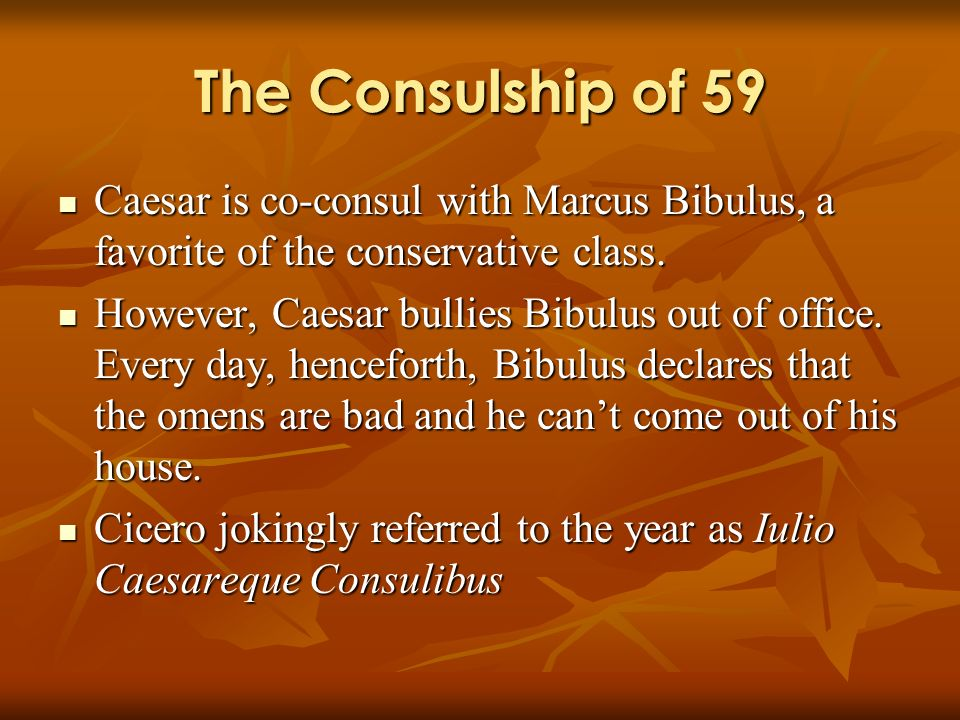 The Consulship of 59 Caesar is co-consul with Marcus Bibulus, a favorite of the conservative class. Caesar is co-consul with Marcus Bibulus, a favorit