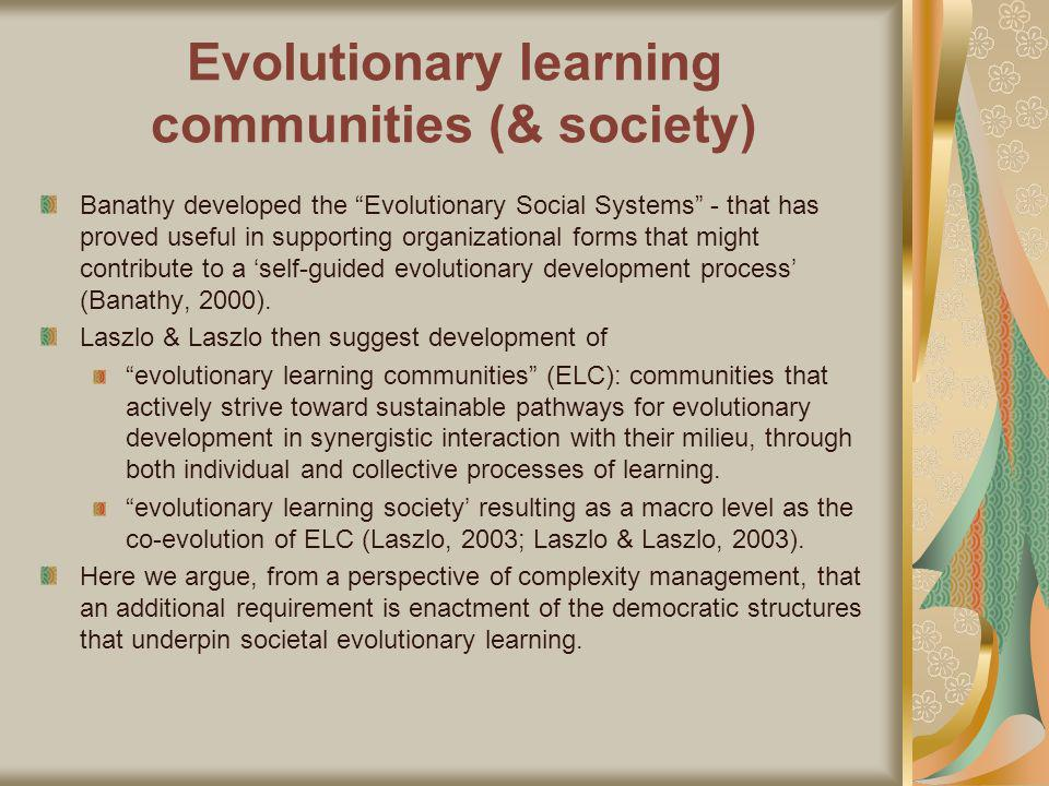 Evolutionary learning communities (& society) Banathy developed the Evolutionary Social Systems - that has proved useful in supporting organizational forms that might contribute to a self-guided evolutionary development process (Banathy, 2000).