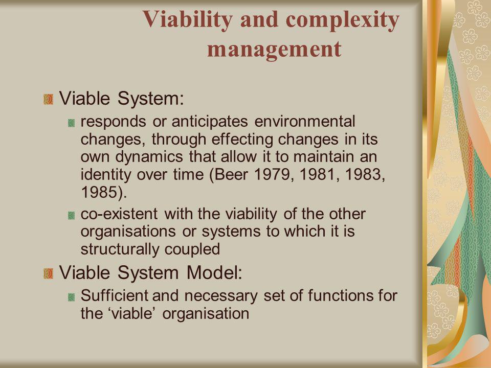 Viability and complexity management Viable System: responds or anticipates environmental changes, through effecting changes in its own dynamics that allow it to maintain an identity over time (Beer 1979, 1981, 1983, 1985).