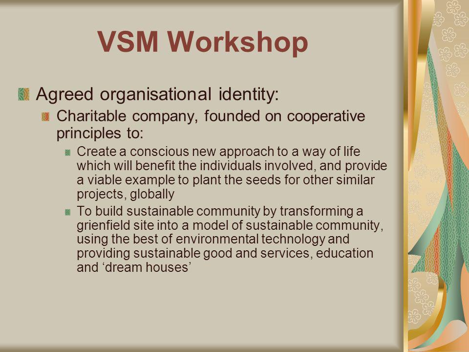 VSM Workshop Agreed organisational identity: Charitable company, founded on cooperative principles to: Create a conscious new approach to a way of life which will benefit the individuals involved, and provide a viable example to plant the seeds for other similar projects, globally To build sustainable community by transforming a grienfield site into a model of sustainable community, using the best of environmental technology and providing sustainable good and services, education and dream houses