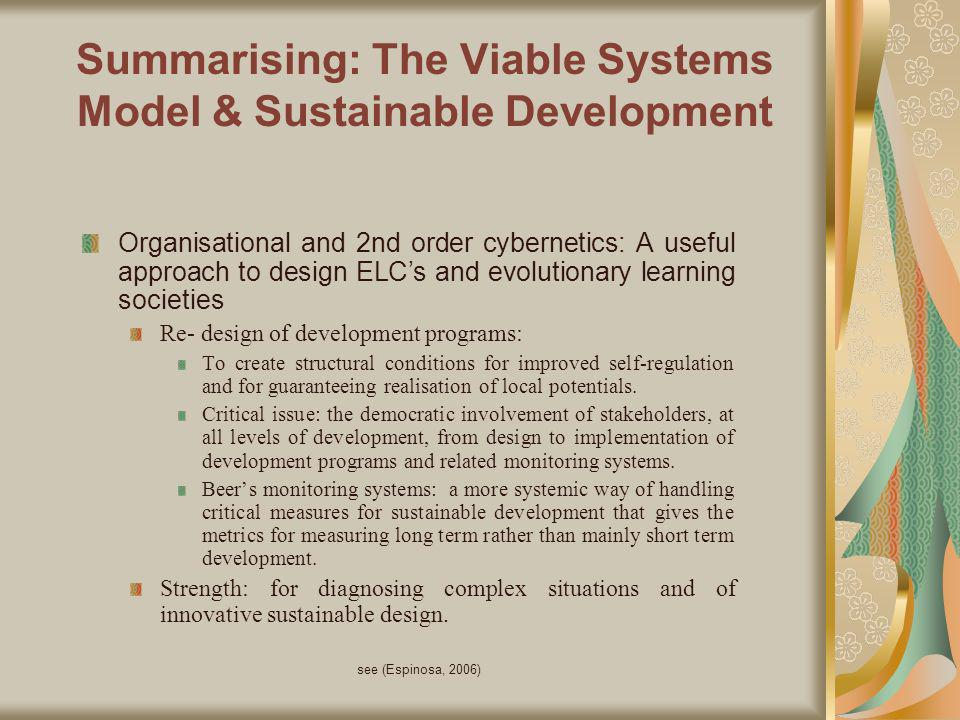 see (Espinosa, 2006) Summarising: The Viable Systems Model & Sustainable Development Organisational and 2nd order cybernetics: A useful approach to design ELCs and evolutionary learning societies Re- design of development programs: To create structural conditions for improved self-regulation and for guaranteeing realisation of local potentials.