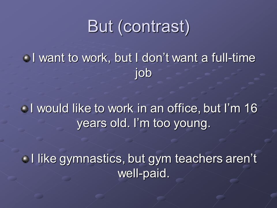 But (contrast) I want to work, but I dont want a full-time job I would like to work in an office, but Im 16 years old. Im too young. I like gymnastics