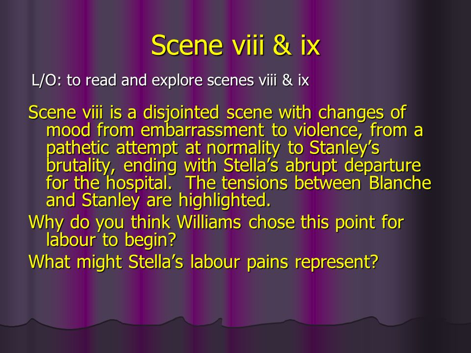 Scene viii & ix Scene viii is a disjointed scene with changes of mood from embarrassment to violence, from a pathetic attempt at normality to Stanleys brutality, ending with Stellas abrupt departure for the hospital.