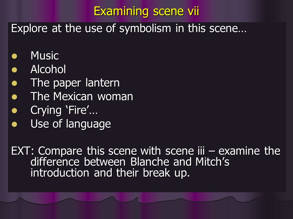 Examining scene vii Explore at the use of symbolism in this scene… Music Music Alcohol Alcohol The paper lantern The paper lantern The Mexican woman The Mexican woman Crying Fire… Crying Fire… Use of language Use of language EXT: Compare this scene with scene iii – examine the difference between Blanche and Mitchs introduction and their break up.