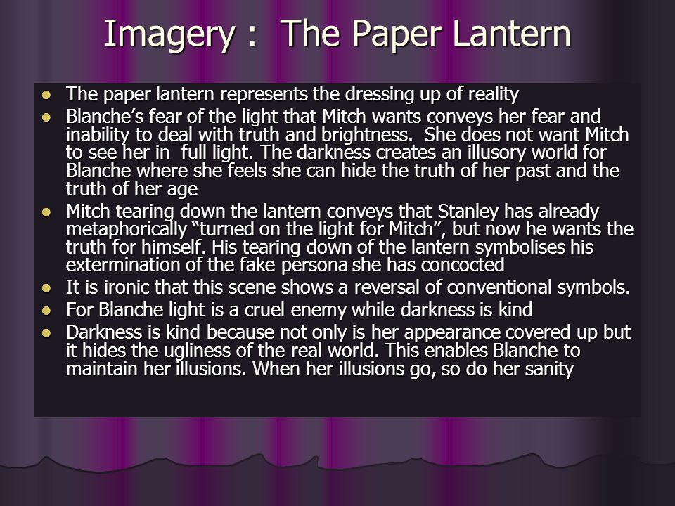 Imagery : The Paper Lantern The paper lantern represents the dressing up of reality The paper lantern represents the dressing up of reality Blanches fear of the light that Mitch wants conveys her fear and inability to deal with truth and brightness.