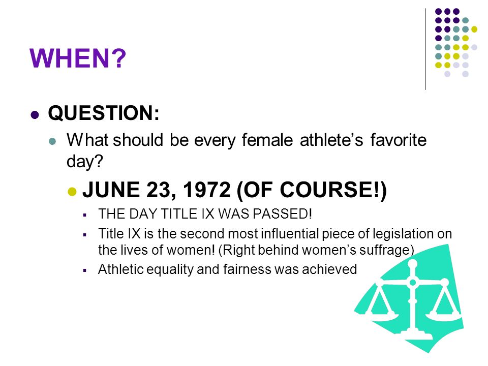 WHEN? QUESTION: What should be every female athletes favorite day? JUNE 23, 1972 (OF COURSE!) THE DAY TITLE IX WAS PASSED! Title IX is the second most