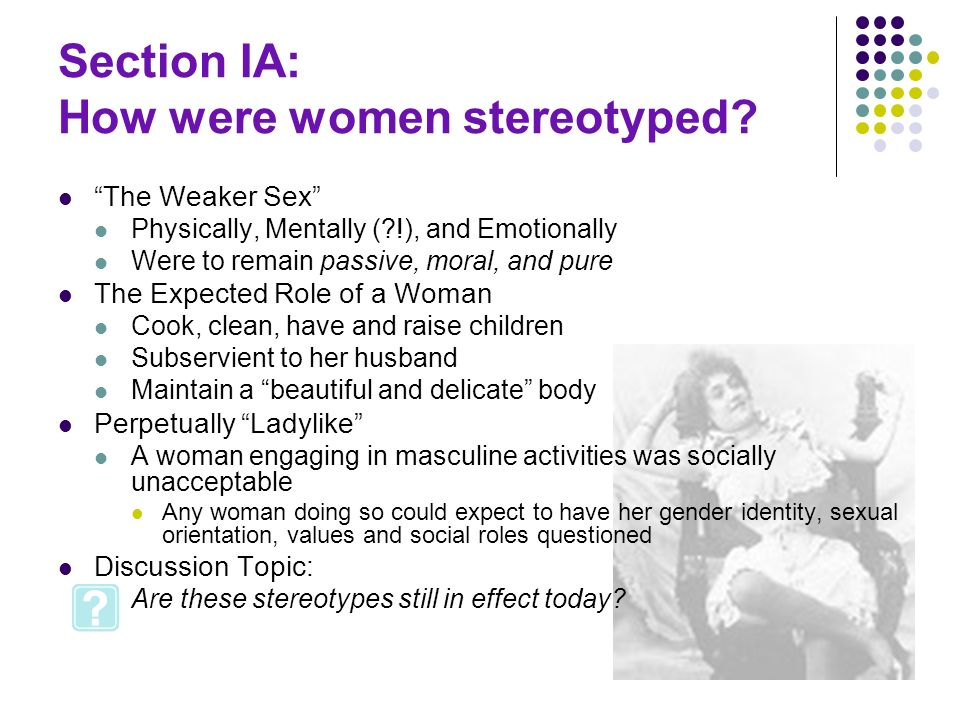 Section IA: How were women stereotyped? The Weaker Sex Physically, Mentally (?!), and Emotionally Were to remain passive, moral, and pure The Expected