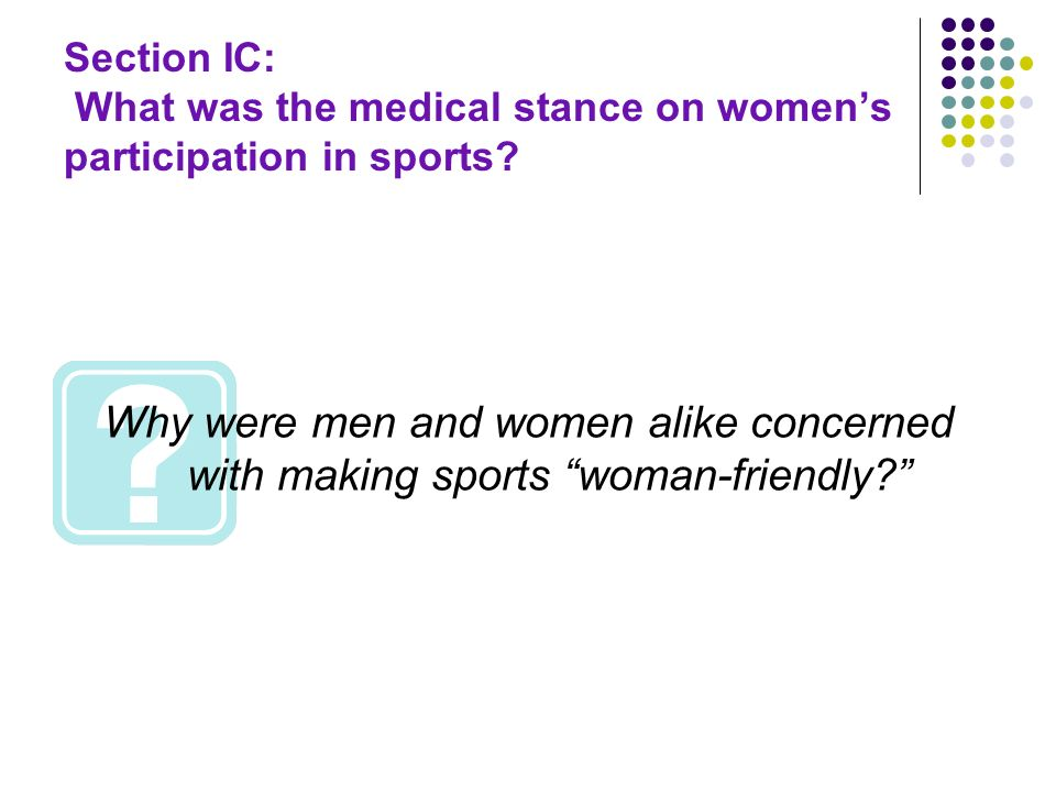 Section IC: What was the medical stance on womens participation in sports? Why were men and women alike concerned with making sports woman-friendly?