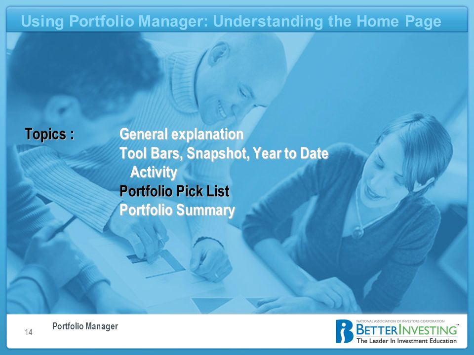 Portfolio Manager Using Portfolio Manager: Understanding the Home Page 14 Using Portfolio Manager: Understanding the Home Page Topics : General explanation Tool Bars, Snapshot, Year to Date Activity Portfolio Pick List Portfolio Summary