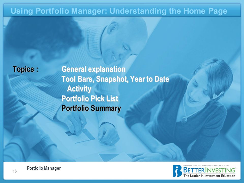 Portfolio Manager Using Portfolio Manager: Understanding the Home Page 16 Using Portfolio Manager: Understanding the Home Page Topics : General explanation Tool Bars, Snapshot, Year to Date Activity Portfolio Pick List Portfolio Summary