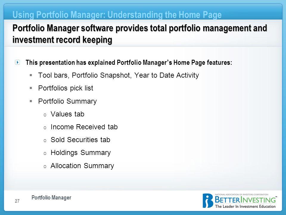Portfolio Manager Using Portfolio Manager: Understanding the Home Page 27 Portfolio Manager software provides total portfolio management and investmen
