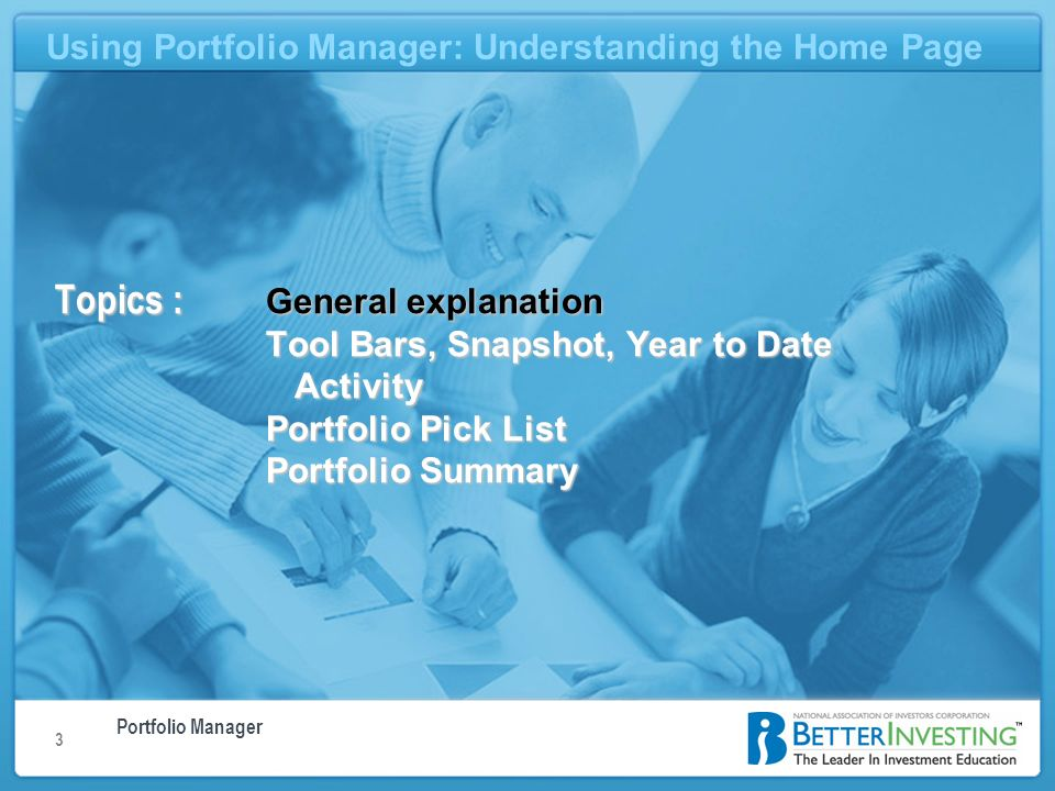 Portfolio Manager Using Portfolio Manager: Understanding the Home Page 3 Topics : General explanation Tool Bars, Snapshot, Year to Date Activity Portfolio Pick List Portfolio Summary