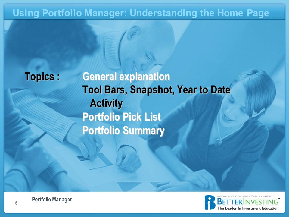 Portfolio Manager Using Portfolio Manager: Understanding the Home Page 5 Topics : General explanation Tool Bars, Snapshot, Year to Date Activity Portfolio Pick List Portfolio Summary