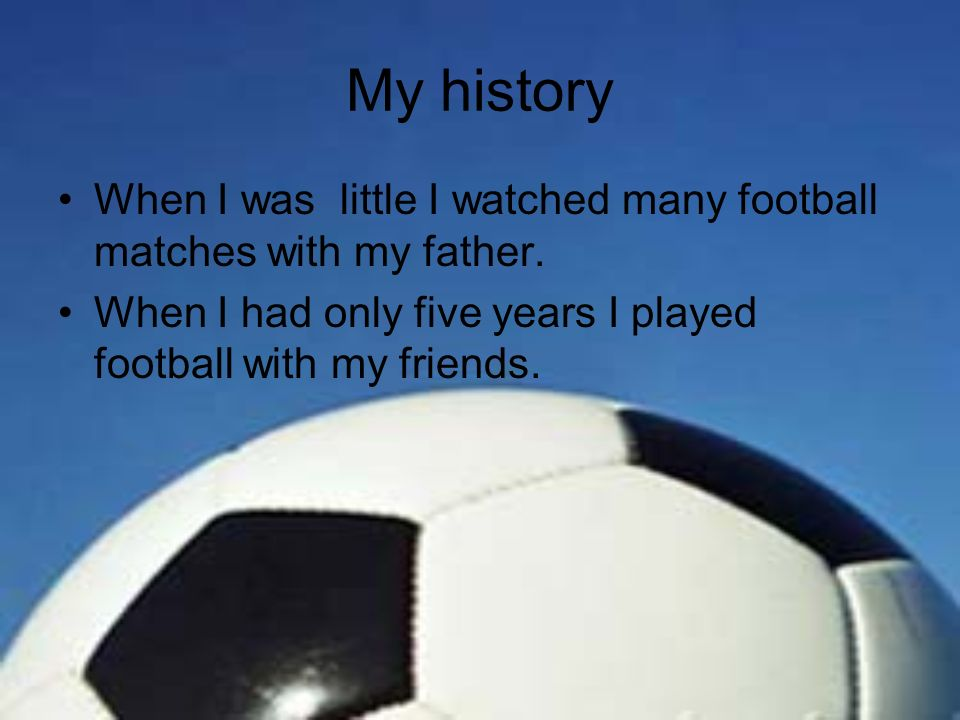 My history When I was little I watched many football matches with my father. When I had only five years I played football with my friends.