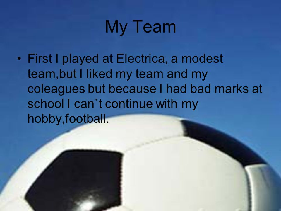 My Team First I played at Electrica, a modest team,but I liked my team and my coleagues but because I had bad marks at school I can`t continue with my