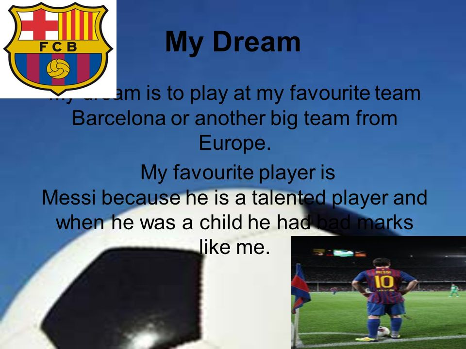 My Dream My dream is to play at my favourite team Barcelona or another big team from Europe. My favourite player is Messi because he is a talented pla