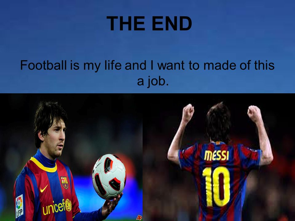 THE END Football is my life and I want to made of this a job.
