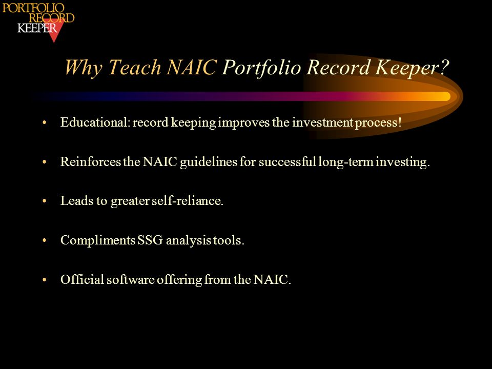 Why Teach NAIC Portfolio Record Keeper? Educational: record keeping improves the investment process! Reinforces the NAIC guidelines for successful lon