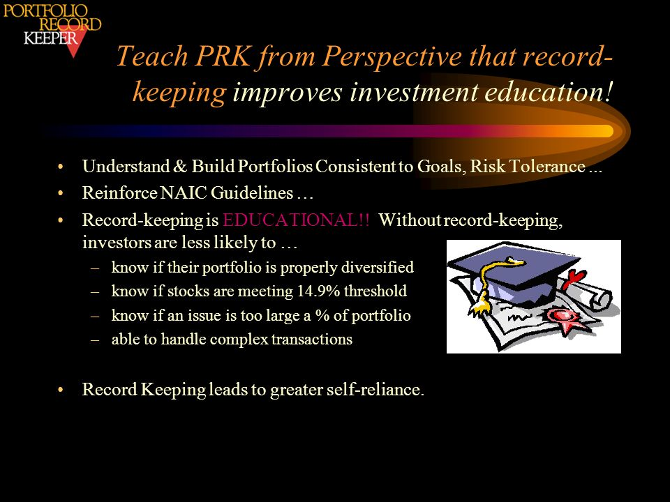 Teach PRK from Perspective that record- keeping improves investment education! Understand & Build Portfolios Consistent to Goals, Risk Tolerance... Re