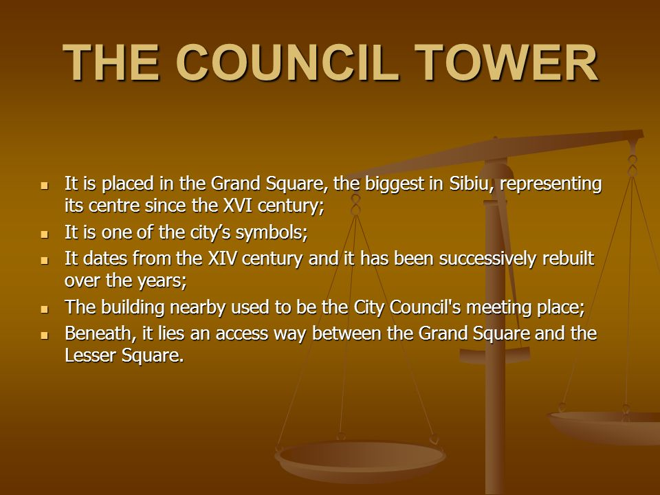 THE COUNCIL TOWER It is placed in the Grand Square, the biggest in Sibiu, representing its centre since the XVI century; It is placed in the Grand Square, the biggest in Sibiu, representing its centre since the XVI century; It is one of the citys symbols; It is one of the citys symbols; It dates from the XIV century and it has been successively rebuilt over the years; It dates from the XIV century and it has been successively rebuilt over the years; The building nearby used to be the City Council s meeting place; The building nearby used to be the City Council s meeting place; Beneath, it lies an access way between the Grand Square and the Lesser Square.