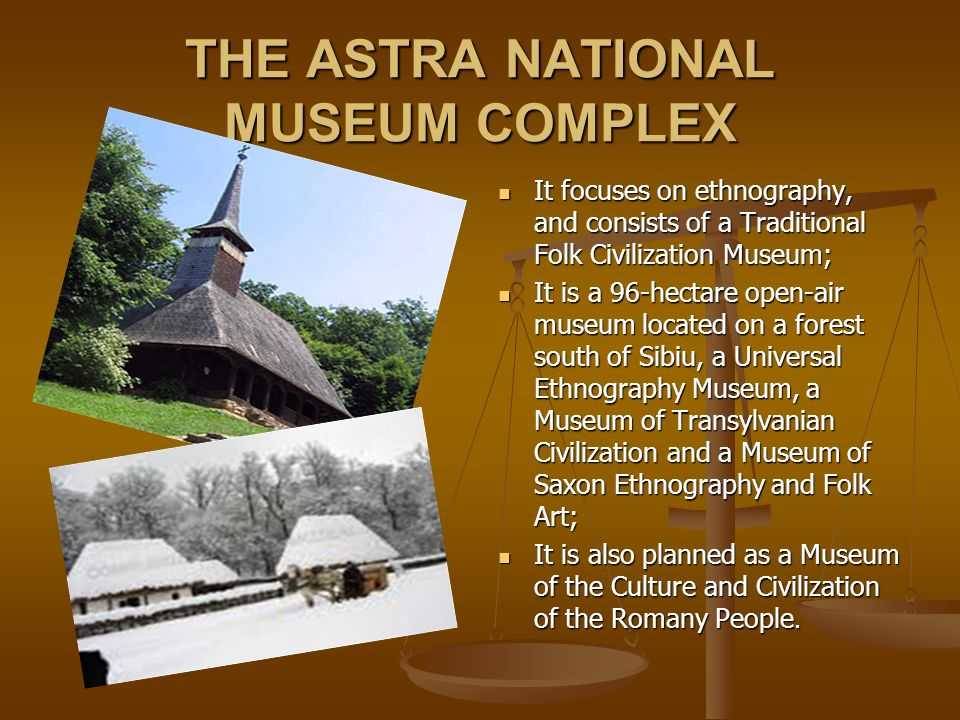 THE ASTRA NATIONAL MUSEUM COMPLEX It focuses on ethnography, and consists of a Traditional Folk Civilization Museum; It is a 96-hectare open-air museum located on a forest south of Sibiu, a Universal Ethnography Museum, a Museum of Transylvanian Civilization and a Museum of Saxon Ethnography and Folk Art; It is also planned as a Museum of the Culture and Civilization of the Romany People.