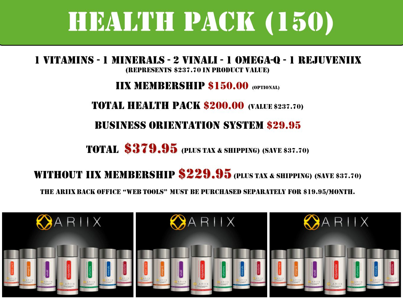 1 Vitamins - 1 Minerals - 2 Vinali - 1 Omega-Q - 1 Rejuveniix (Represents $ in Product Value) IIX Membership $ (Optional) Total health pack $ (Value $237.70) Business orientation system $29.95 $ Total $ (plus tax & shipping) (Save $37.70) $ Without IIX Membership $ (plus tax & shipping) (Save $37.70) The ARIIX Back Office Web tools must be purchased separately for $19.95/month.