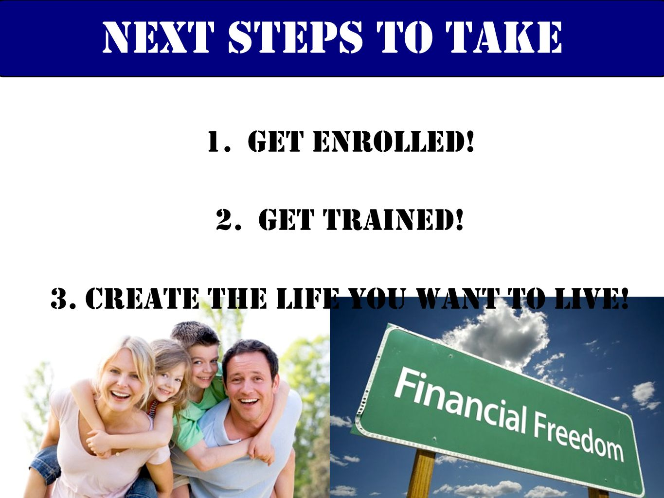 1. Get Enrolled! 2. Get Trained! 3. Create the life you want to live! Next steps to take