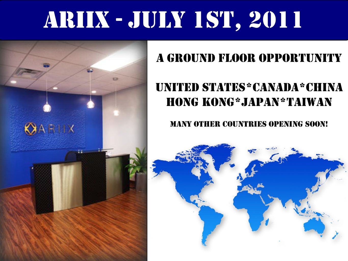 A Ground Floor Opportunity United States*CanadA*China Hong Kong*Japan*Taiwan many other countries opening soon! ariix - july 1st, 2011
