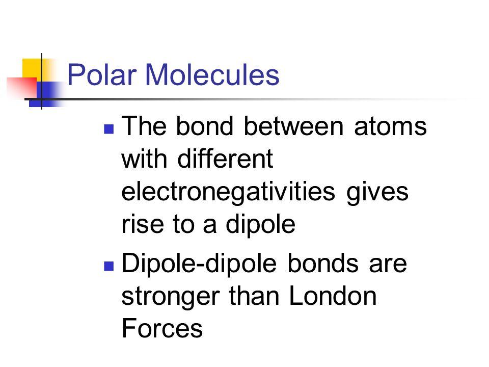 Ex: H-Cl Has dipoles Unbalanced/ asymmetrical Dipole-dipole bond between molecules Polar molecule